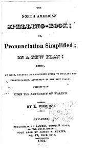 The North American Spelling-book, Or, Pronunciation Simplified: On a New Plan : Being an Easy, Gradual and Complete Guide to Spelling and Pronunciation, According to the Best Usages : Principally Upon the Authority of Walker