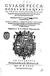 Guia de peccadores, en la qual se trata copiosamente de las grandes riquezas y hermosura de la virtud, y del camino que se ha de lleuar para alcançarla. Compuesto por el R.P.F. Luys de Granada ..