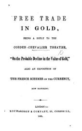 "Free Trade in Gold, being a reply to the Cobden-Chevalier treatise, ""On the probable decline in the value of gold,"" also an exposition of the French schemes on the currency, now maturing. [By John Giles.]"