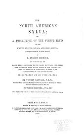 The North American Sylva; Or, A Description of the Forest Trees of the United States, Canada, and Nova Scotia, Considered Particularly with Respect to Their Use in the Arts, and Their Introduction Into Commerce: To which is Added a Description of the Most Useful of the European Trees ...
