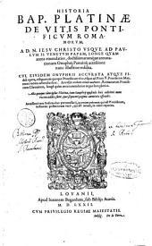 Historia Bap. Platinæ de vitis Pontificum Romanorum, a D.N. Iesu Christo vsque ad Paulum 2. Venetum papam, longe quam antea emendatior, doctissimarumque annotationum Onuphrij Panuinij accessione nunc illustrior reddita. Cui, eiusdem Onuphrii accurata atque fideli opera, reliquorum quoque Pontificum vitæ, vsque ad Pium 5. pontificem max. nunc recens adiunctæ sunt. Accessit eodem etiam auctore, Romanorum Pontificum Chronicon, longè quàm anteà emendatius atque locupletius. Alia quoque cùm ipsius Platinæ, tum Onuphrij opuscula huic æditioni nunc recens addita sunt, ... Accessere item indices duo pernecessarij, ..
