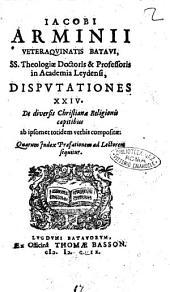 Iacobi Arminii Veteraquinatis Batavi, ... Disputationes 24. De diversis Christianae religionis capitibus ab ipsomet totidem verbis compositae: quarum Index praefationem ad lectorem sequitur