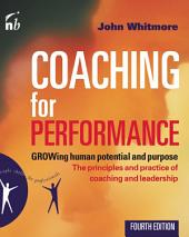 Coaching for Performance: GROWing Human Potential and Purpose: The Principles and Practice of Coaching and Leadership