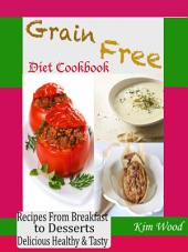 Grain Free Diet Cookbook: Recipes from Breakfast to Desserts Delicious Healthy & Tasty