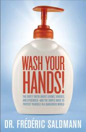 Wash Your Hands: Dirty Truth About Germs, Viruses and Epidemics...and the Simple Ways to Protect Yourself in a Danger