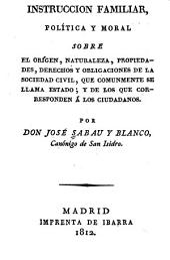 Instrucción familiar, política y moral sobre el origen, naturaleza, propiedades, derechos y obligaciones de la sociedad civil, que comunmente se llama estado, y de los que corresponden á los ciudadanos