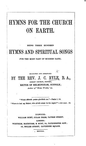 Hymns for the Church on Earth  Being three hundred hymns and spiritual songs     selected and arranged by     J  C  Ryle