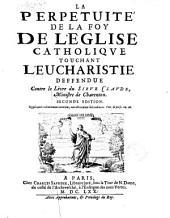 La perpetuité de la Foy de l'Eglise catholique touchant l'Eucharistie deffendue contre le livre du sieur Claude, ministre de Charenton