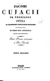 Jacobi Cujacii i.c. tolosatis opera ad parisiensem Fabrotianam editionem deligentissime exacta in tomos XIII. distributa auctiora atque emendatiora: Volume 2