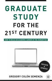 Graduate Study for the Twenty-First Century: How to Build an Academic Career in the Humanities, Edition 2