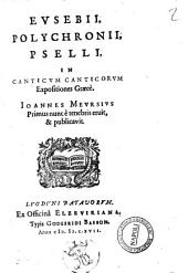 Eusebii, Polichronii, Pselli, In Canticum Canticorum expositiones Graecè. Ioannes Meursius primum nunc è tenebris eruit, & publicavit