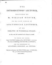 Two introductory lectures: delivered by Dr. William Hunter, to his last course of anatomical lectures, at his theatre in Windmill-Street: as they were left corrected for the press by himself. ...