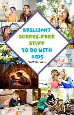 Brilliant Screen-Free Stuff To Do With Kids: A Handy Reference for Parents & Grandparents!