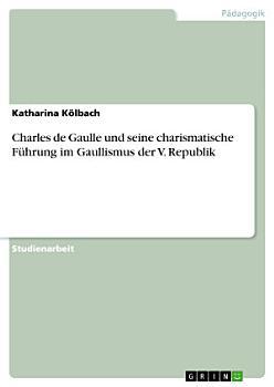 Charles de Gaulle und seine charismatische F  hrung im Gaullismus der V  Republik PDF