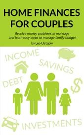 HOME FINANCES for COUPLES.: Resolve Money Problems in Marriage and Learn Easy Steps to Manage your Family Budget