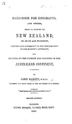 Hand Book for Emigrants and others  being a history of New Zealand  its state and prospects  previous and subsequent to the proclamation of Her Majesty s authority  also remarks on the climate and colonies of the Australian continent PDF