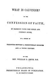 What is Calvinism?: or, The confession of faith, in harmony with the Bible and common sense, in a series of dialogues between a Presbyterian minister and a young convert