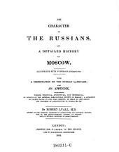 The Character of the Russians, and a Detailed History of Moscow. With a Dissertation on the Russian Language