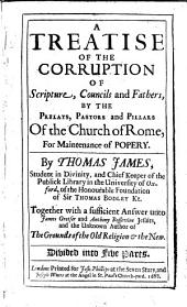 A Treatise of the Corruption of Scripture, Councils, and Fathers, by the Prelats, Pastors, and Pillars of the Church of Rome, for Maintenance of Popery: Together with a Sufficient Answer Unto James Gretser and Anthony Possevine, Jesuits, and the Unknown Author [May, a Priest] of The Grounds of the Old Religion & the New. Divided Into Five Parts