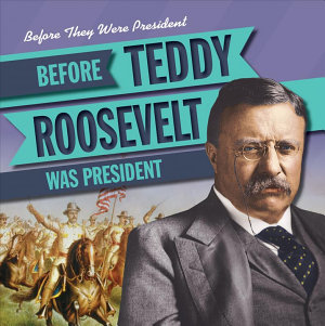 Before Teddy Roosevelt Was President