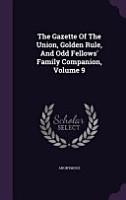 The Gazette of the Union  Golden Rule  and Odd Fellows  Family Companion  Volume 9 PDF