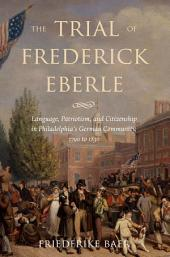 The Trial of Frederick Eberle: Language, Patriotism, and Citizenship in Philadelphia's German Community, 1790 to 1830