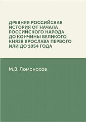 Древняя Российская история от начала российского народа до кончины великого князя Ярослава Первого, или до 1054 года