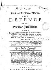 Jus Academicum: Or, A Defence of the Peculiar Jurisdiction which Belongs of Common Right to Universities in General, and Hath Been Granted by Royal Charters, Confirm'd in Parliament, to Those of England in Particular: Shewing that No Prohibition Can Lie Against Their Courts of Judicature, Nor Appeal from Them, in Any Cause Like that which is Now Depending Before the Vice-Chancellor of Cambridge. With a Full Account and Vindication of the Proceedings in that Cause
