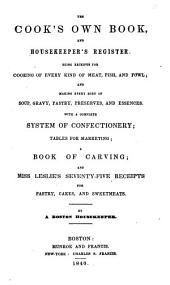The cook's own book, and housekeeper's register: being receipts for cooking of every kind of meat, fish, and fowl and making every sort of soup, gravy, pastry, preserves, and essences : with a complete system of confectionery, tables for marketing, a book of carving, and Miss Leslie's Seventy-five receipts for pastry, cakes, and sweetmeats