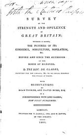 A survey of the strength and opulence of Great Britain; wherein is shewn, the progress of its commerce, agriculture, population, &c. before and since the accession of the house of Hanover: by the Rev. Dr. Clarke ... With observations by Dean Tucker, and David Hume esq, in a correspondence with Lord Kaimes; now first published