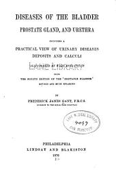 Diseases of the Bladder, Prostate Gland, and Urethra: Including a Practical View of Urinary Diseases Deposits and Calculi