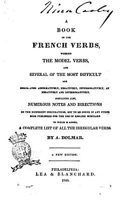 A Book of the French Verbs  Wherein the Model Verbs  and Several of the Most Difficult are Conjugated Affirmatively  Negatively  Interrogatively  and Negatively and Interrogatively Containing Also  Numerous Notes and Directions on the Different Conjugations  Not to be Found in Any Other Book     by A  Bolmar
