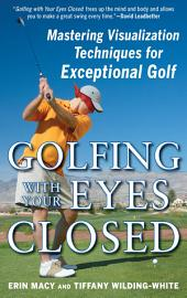 Golfing with Your Eyes Closed: Mastering Visualization Techniques for Exceptional Golf