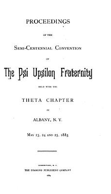 Proceedings of the Semi centennial Convention of the Psi Upsilon Fraternity Held with the Theta Chapter at Albany  N Y   May 23  24 and 25  1883 PDF