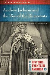 Andrew Jackson and the Rise of the Democrats  A Reference Guide PDF