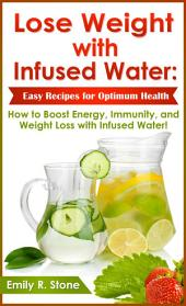 Lose Weight with Infused Water: Easy Recipes for Optimum Health: How to Boost Energy, Immunity, and Weight Loss with Infused Water