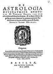 De Astrologia Divinatrice Epistolae D. Thomae Erasti: Iam Olim ab eodem ad diuersos scriptae, & in duos libros digestae