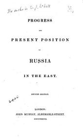 Progress and present position of Russia in the East. By the Right Hon. Sir J. MacNeill