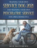 Training Your Own Service Dog 2021 And Training Your Own Psychiatric Service Dog 2021 (2 Books In 1)