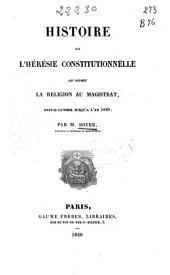 Histoire de l'hérésie constitutionnelle: qui soumet la religion au magistrat, depuis Luther jusqu'à l'an 1830