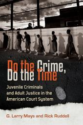 Do the Crime, Do the Time: Juvenile Criminals and Adult Justice in the American Court System: Juvenile Criminals and Adult Justice in the American Court System