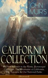 JOHN MUIR'S CALIFORNIA COLLECTION: My First Summer in the Sierra, Picturesque California, The Mountains of California, The Yosemite & Our National Parks (Illustrated): Adventure Memoirs, Travel Sketches, Nature Writings and Wilderness Essays