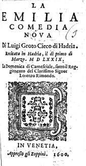 La Emilia comedia noua di Luigi Groto Cieco di Hadria. Recitata in Hadria il di primo di marzo 1579 ...