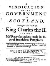 A vindication of the government in Scotland: during the reign of King Charles the II. against mis-representations made in several scandalous pamphlets. To which is added the method of proceeding against criminals, as also some of the phanatical covenants, as they were printed and published by themselves in that reign