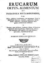 Erucarum ortus: alimentum et paradoxa metamorphosis in qua origo pabulum, transformatio, nec non tempus, locus proprietates erucqrum vermium papilionum, phalaenarum, muscarum, aliorumque hujusmodi exsanguium animalculorum exhibentur ...