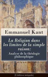 La Religion dans les limites de la simple raison: Analyse de la théologie philosophique (L'édition intégrale)