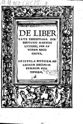De Libertate Christiana Dissertatio Martini Lvtheri, Per Avtorem Recognita: Epistola Eivsdem Ad Leonem Decimvm Svmmvm Pontificem