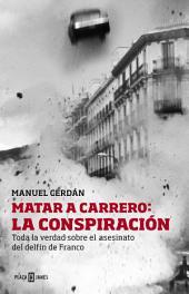 Matar a Carrero: la conspiración: Toda la verdad sobre el asesinato del delfín de Franco