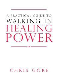 A Practical Guide To Walking In Healing Power Book PDF