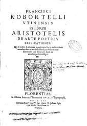 Francisci Robortelli ... In librum Aristotelis De arte poetica explicationes ...